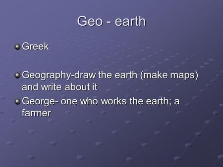 Geo - earth Greek Geography-draw the earth (make maps) and write about it George- one who works the earth; a farmer.