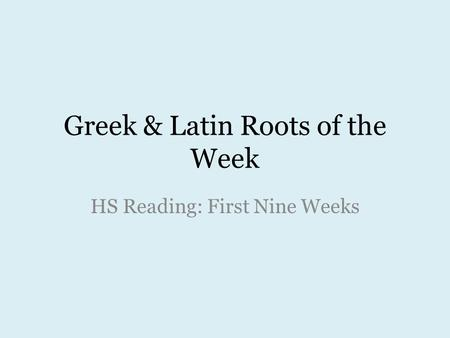Greek & Latin Roots of the Week HS Reading: First Nine Weeks.