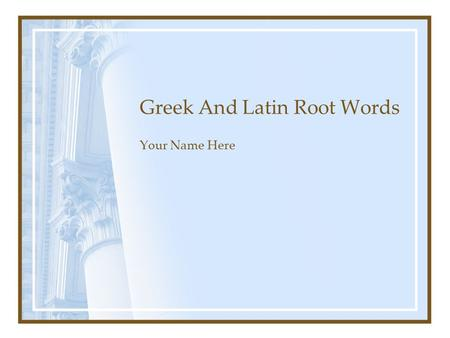 Greek And Latin Root Words Your Name Here. Directions Create a Power Point Slide Show Select 5 root words, list as many words as you can (minimum 5 words.