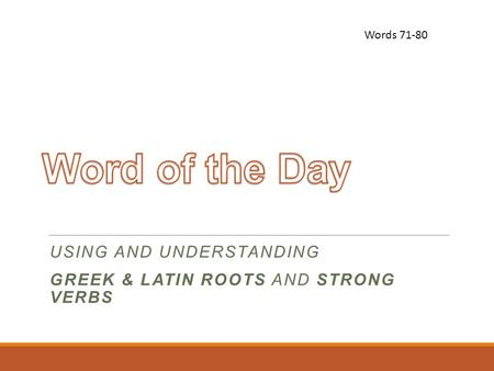 USING AND UNDERSTANDING GREEK & LATIN ROOTS AND STRONG VERBS Words 71-80.