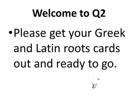Welcome to Q2 Please get your Greek and Latin roots cards out and ready to go.