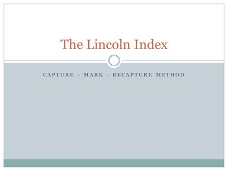 CAPTURE – MARK – RECAPTURE METHOD The Lincoln Index.
