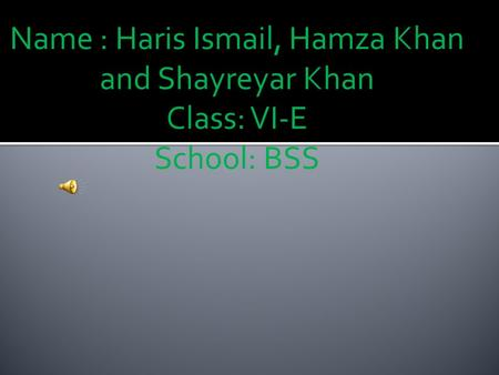 Name : Haris Ismail, Hamza Khan and Shayreyar Khan Class: VI-E School: BSS.