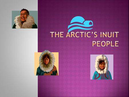 " Inuit, which simply means ""The People"" in their own language, refers to the indigenous people of the Arctic.  This word has replaced ""Eskimo"" in Canada."
