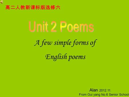 A few simple forms of English poems Alan 2012.11. From Gui yang No.6 Senior School 高二人教新课标版选修六.