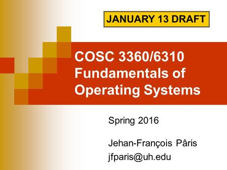 COSC 3360/6310 Fundamentals of Operating Systems Spring 2016 Jehan-François Pâris JANUARY 13 DRAFT.