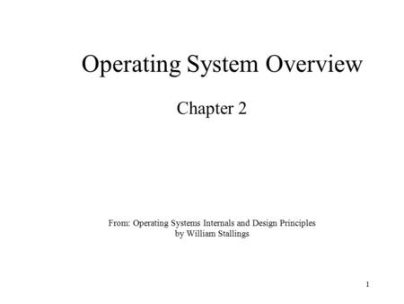 1 From: Operating Systems Internals and Design Principles by William Stallings Chapter 2 Operating System Overview.