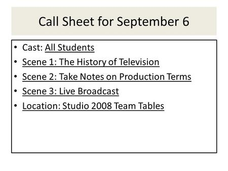 Call Sheet for September 6 Cast: All Students Scene 1: The History of Television Scene 2: Take Notes on Production Terms Scene 3: Live Broadcast Location: