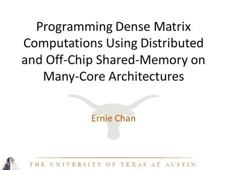 THE UNIVERSITY OF TEXAS AT AUSTIN Programming Dense Matrix Computations Using Distributed and Off-Chip Shared-Memory on Many-Core Architectures Ernie Chan.