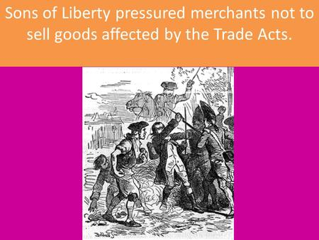 Sons of Liberty pressured merchants not to sell goods affected by the Trade Acts.
