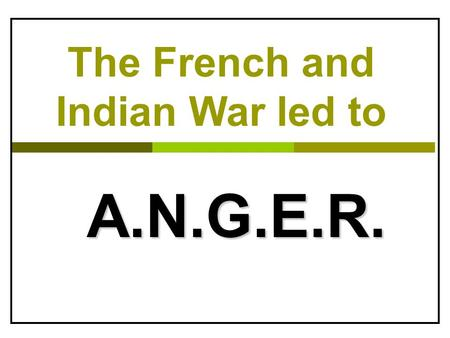 The French and Indian War led to A.N.G.E.R.. A. Appalachian Mountains: barrier to settlers  After war, Britain passed the Proclamation of 1763  Prohibited.