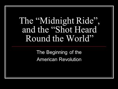 "The ""Midnight Ride"", and the ""Shot Heard Round the World"" The Beginning of the American Revolution."