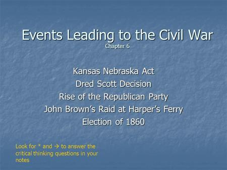Events Leading to the Civil War Chapter 6 Kansas Nebraska Act Dred Scott Decision Rise of the Republican Party John Brown's Raid at Harper's Ferry Election.