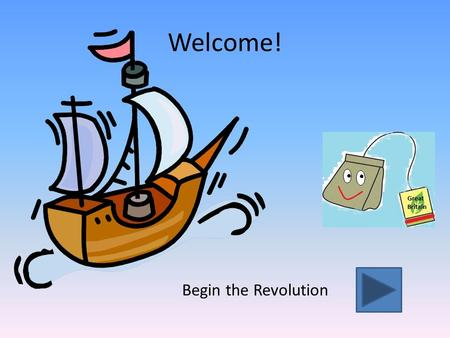 Welcome! Begin the Revolution The Boston Tea Party (Go Back)(Next page) (Information) Click anywhere on the box above to play the video.