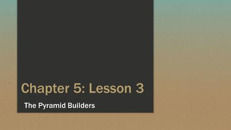 Chapter 5: Lesson 3 The Pyramid Builders.