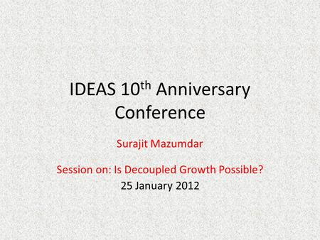 IDEAS 10 th Anniversary Conference Surajit Mazumdar Session on: Is Decoupled Growth Possible? 25 January 2012.