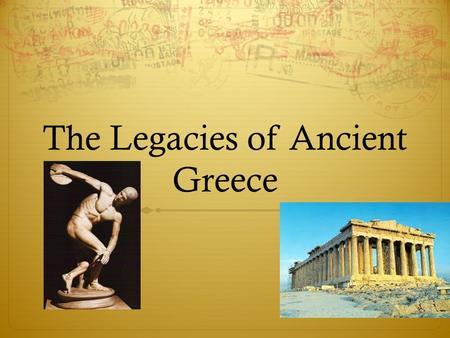 The Legacies of Ancient Greece. What is a legacy? Traditions, skills and knowledge of a culture that get passed on to people in the future Something a.