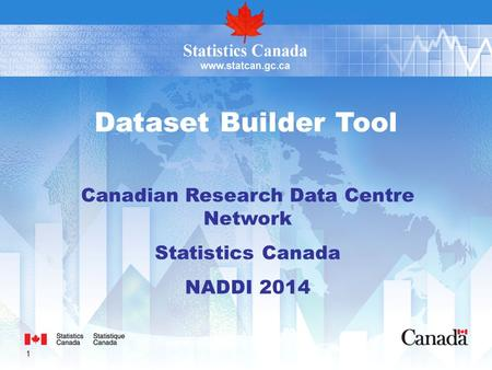 1 Dataset Builder Tool Canadian Research Data Centre Network Statistics Canada NADDI 2014.