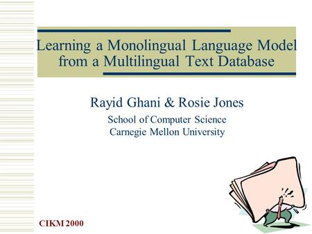 Learning a Monolingual Language Model from a Multilingual Text Database Rayid Ghani & Rosie Jones School of Computer Science Carnegie Mellon University.