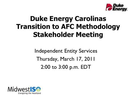 Duke Energy Carolinas Transition to AFC Methodology Stakeholder Meeting Independent Entity Services Thursday, March 17, 2011 2:00 to 3:00 p.m. EDT.