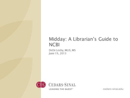 Midday: A Librarian's Guide to NCBI DeDe Leshy, MLIS, MS June 19, 2013.