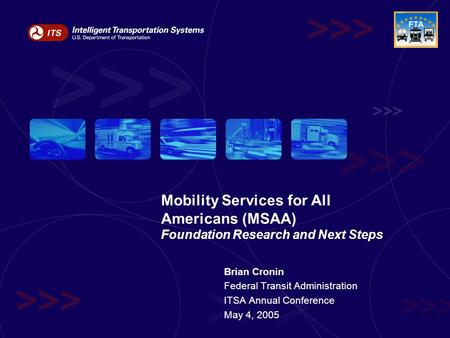 Brian Cronin Federal Transit Administration ITSA Annual Conference May 4, 2005 Mobility Services for All Americans (MSAA) Foundation Research and Next.