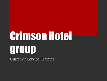 Crimson Hotel group Customer Service Training. Our Top Priority At Crimson Hotel Group, guest and employee courtesy is our top priority. Staff must report.