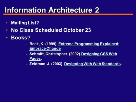 Information Architecture 2 Mailing List? No Class Scheduled October 23 Books? -Beck, K. (1999). Extreme Programming Explained: Embrace Change.Extreme Programming.