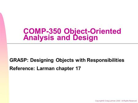 Copyright © Craig Larman. 2000 All Rights Reserved COMP-350 Object-Oriented Analysis and Design GRASP: Designing Objects with Responsibilities Reference: