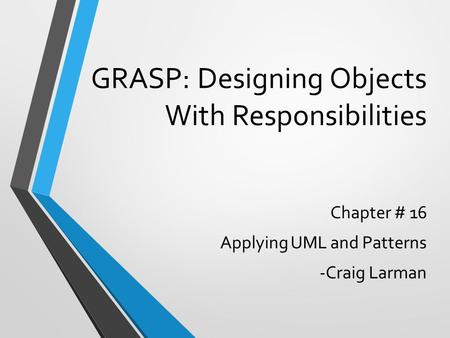 GRASP: Designing Objects With Responsibilities Chapter # 16 Applying UML and Patterns -Craig Larman.