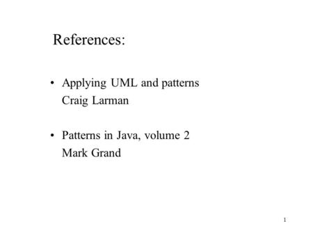 1 References: Applying UML and patterns Craig Larman Patterns in Java, volume 2 Mark Grand.