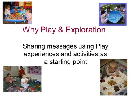 Why Play & Exploration Sharing messages using Play experiences and activities as a starting point.