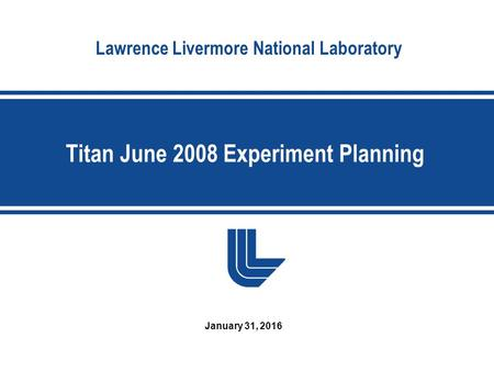 Lawrence Livermore National Laboratory Titan June 2008 Experiment Planning January 31, 2016.