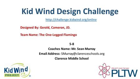 Kid Wind Design Challenge Team Name: The One-Legged Flamingo Designed By: Gerald, Cameron, JD. 5-8 Coaches Name: Mr. Sean Murray  Address: