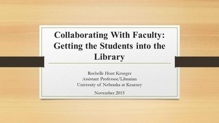 Collaborating With Faculty: Getting the Students into the Library Rochelle Hunt Krueger Assistant Professor/Librarian University of Nebraska at Kearney.