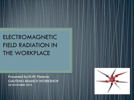 Presented by N.W. Pieterse GAUTENG BRANCH WORKSHOP 25 NOVEMBER 2015 ELECTROMAGNETIC FIELD RADIATION IN THE WORKPLACE.