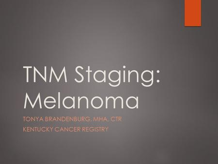 TNM Staging: Melanoma TONYA BRANDENBURG, MHA, CTR KENTUCKY CANCER REGISTRY.