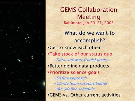 GEMS Collaboration Meeting Baltimore, Jan 20-21, 2003 What do we want to accomplish?  Get to know each other  Take stock of our status quo –Data, software.