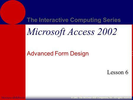 McGraw-Hill/Irwin The Interactive Computing Series © 2002 The McGraw-Hill Companies, Inc. All rights reserved. Microsoft Access 2002 Advanced Form Design.