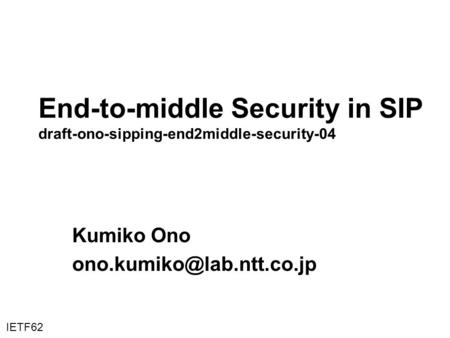 End-to-middle Security in SIP draft-ono-sipping-end2middle-security-04 Kumiko Ono IETF62.