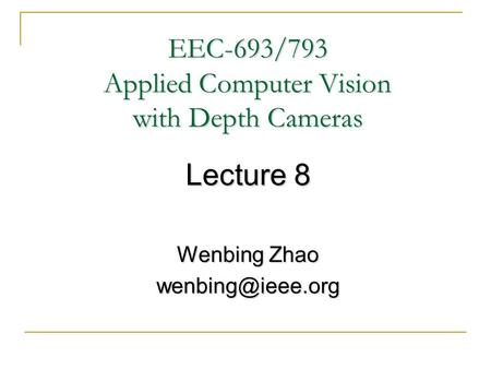 EEC-693/793 Applied Computer Vision with Depth Cameras Lecture 8 Wenbing Zhao