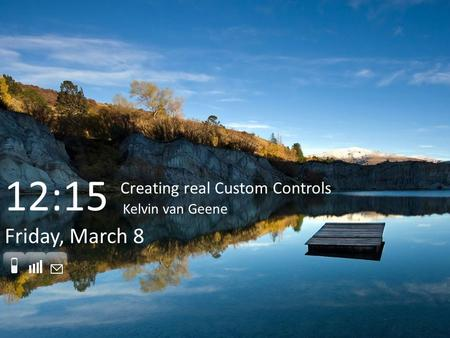 Friday, March 8 Creating real Custom Controls Kelvin van Geene 12:15.