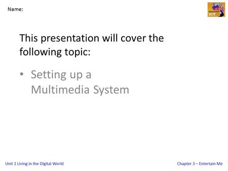 Unit 1 Living in the Digital WorldChapter 3 – Entertain Me This presentation will cover the following topic: Setting up a Multimedia System Name: