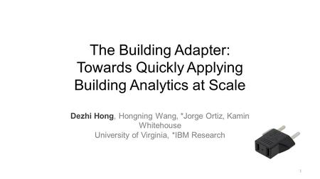 The Building Adapter: Towards Quickly Applying Building Analytics at Scale Dezhi Hong, Hongning Wang, *Jorge Ortiz, Kamin Whitehouse University of Virginia,