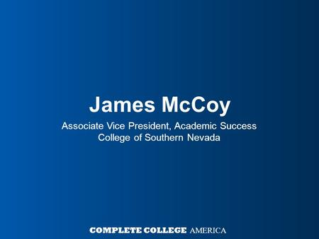James McCoy Associate Vice President, Academic Success College of Southern Nevada COMPLETE COLLEGE AMERICA.
