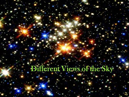 Different Views of the Sky. Many cultures created legends, calendars, and built structures based on the location of the sun and the stars at different.