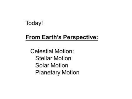 Today! From Earth's Perspective: Celestial Motion: Stellar Motion Solar Motion Planetary Motion.