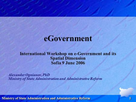 Ministry of State Administration and Administrative Reform 1 eGovernment International Workshop on e-Government and its Spatial Dimension Sofia 9 June.