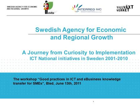 SWEDISH AGENCY FOR ECONOMIC AND REGIONAL GROWTH Swedish Agency for Economic and Regional Growth 1 A Journey from Curiosity to Implementation ICT National.