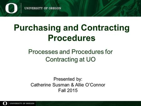 Purchasing and Contracting Procedures Processes and Procedures for Contracting at UO Presented by: Catherine Susman & Allie O'Connor Fall 2015.